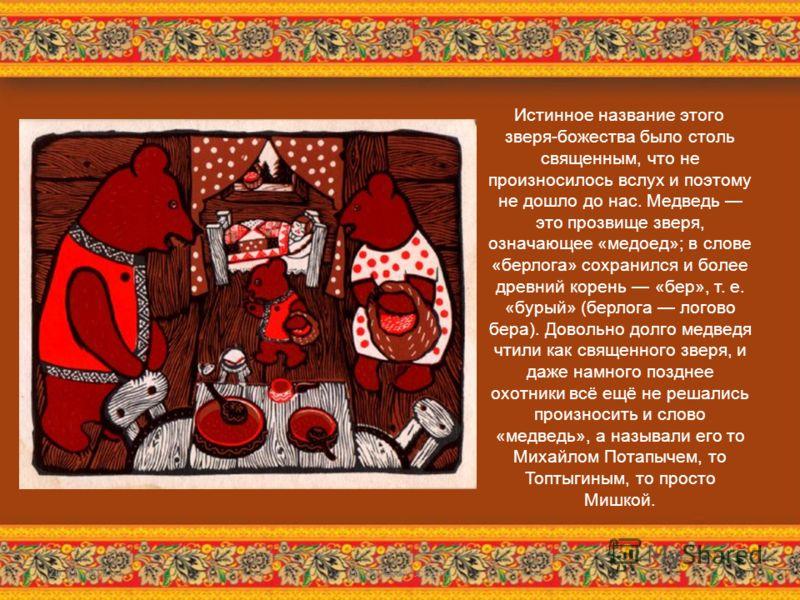 Истинное название этого зверя-божества было столь священным, что не произносилось вслух и поэтому не дошло до нас. Медведь это прозвище зверя, означающее «медоед»; в слове «берлога» сохранился и более древний корень «бер», т. е. «бурый» (берлога лого