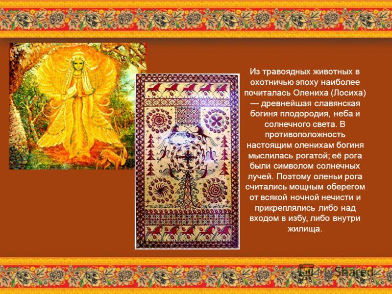 Из травоядных животных в охотничью эпоху наиболее почиталась Олениха (Лосиха) древнейшая славянская богиня плодородия, неба и солнечного света. В противоположность настоящим оленихам богиня мыслилась рогатой; её рога были символом солнечных лучей. По