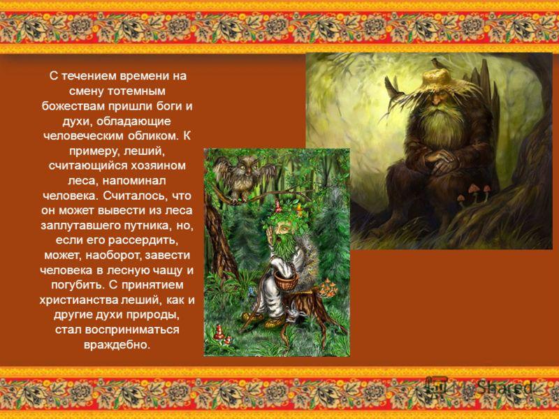 С течением времени на смену тотемным божествам пришли боги и духи, обладающие человеческим обликом. К примеру, леший, считающийся хозяином леса, напоминал человека. Считалось, что он может вывести из леса заплутавшего путника, но, если его рассердить