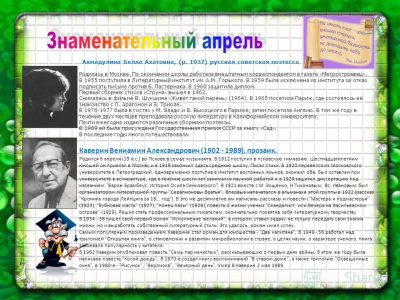 Ахмадулина Белла Ахатовна, (р. 1937) русская советская поэтесса Родилась в Москве. По окончании школы работала внештатным корреспондентом в газете « Метростроевец ». В 1955 поступила в Литературный институт им. А.М. Горького. В 1959 была исключена из