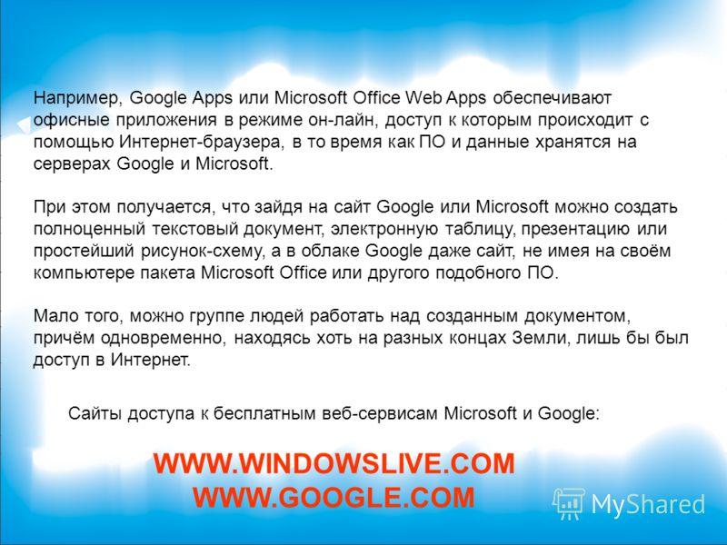 Например, Google Apps или Microsoft Office Web Apps обеспечивают офисные приложения в режиме он-лайн, доступ к которым происходит с помощью Интернет-браузера, в то время как ПО и данные хранятся на серверах Google и Microsoft. При этом получается, чт