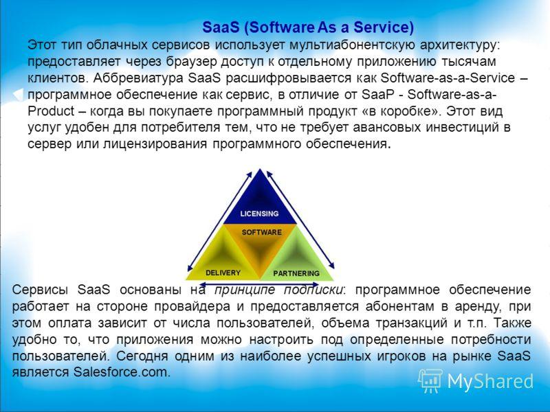 SaaS (Software As a Service) Этот тип облачных сервисов использует мультиабонентскую архитектуру: предоставляет через браузер доступ к отдельному приложению тысячам клиентов. Аббревиатура SaaS расшифровывается как Software-as-a-Service – программное