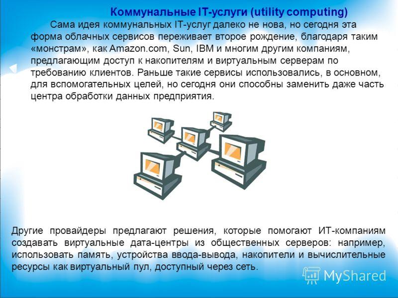 Коммунальные IT-услуги (utility computing) Сама идея коммунальных IT-услуг далеко не нова, но сегодня эта форма облачных сервисов переживает второе рождение, благодаря таким «монстрам», как Amazon.com, Sun, IBM и многим другим компаниям, предлагающим