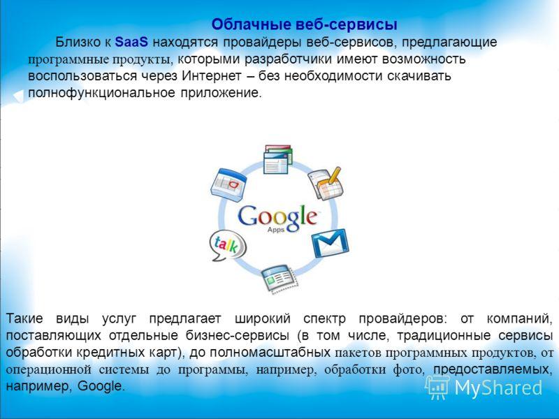 Облачные веб-сервисы Близко к SaaS находятся провайдеры веб-сервисов, предлагающие программные продукты, которыми разработчики имеют возможность воспользоваться через Интернет – без необходимости скачивать полнофункциональное приложение. Такие виды у