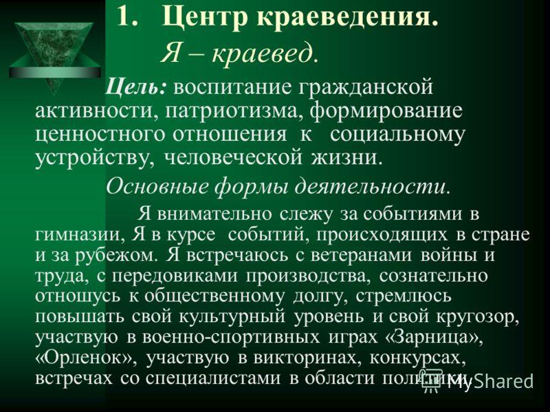 1.Центр краеведения. Я – краевед. Цель: воспитание гражданской активности, патриотизма, формирование ценностного отношения к социальному устройству, человеческой жизни. Основные формы деятельности. Я внимательно слежу за событиями в гимназии, Я в кур