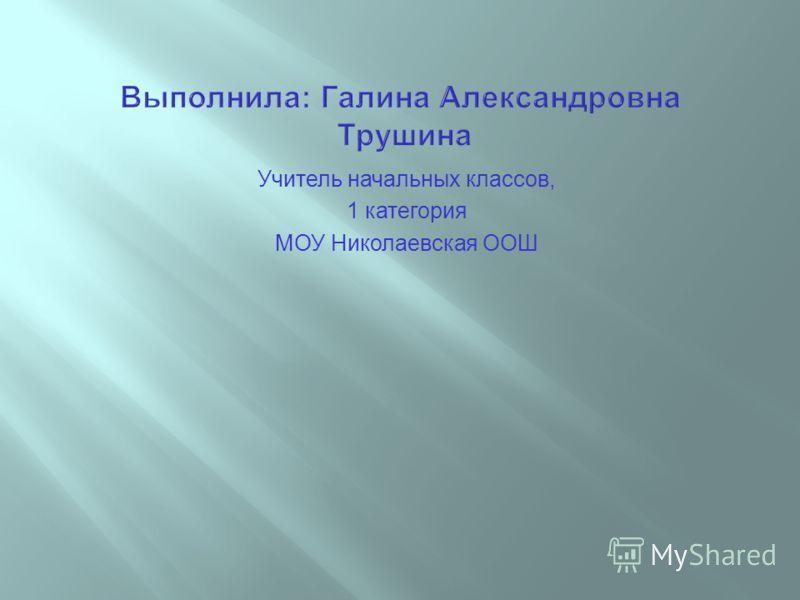 Учитель начальных классов, 1 категория МОУ Николаевская ООШ