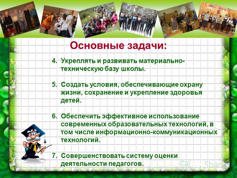 Основные задачи: 4. Укреплять и развивать материально- техническую базу школы. 5. Создать условия, обеспечивающие охрану жизни, сохранение и укрепление здоровья детей. 6. Обеспечить эффективное использование современных образовательных технологий, в