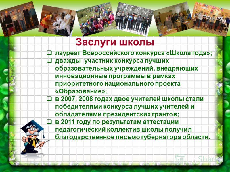Заслуги школы лауреат Всероссийского конкурса «Школа года»; дважды участник конкурса лучших образовательных учреждений, внедряющих инновационные программы в рамках приоритетного национального проекта «Образование»; в 2007, 2008 годах двое учителей шк