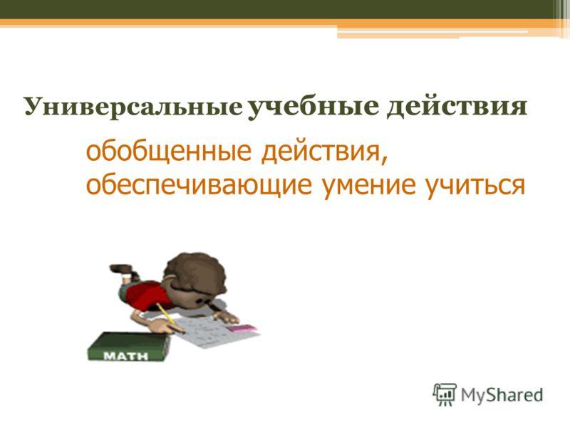 Универсальные учебные действия обобщенные действия, обеспечивающие умение учиться