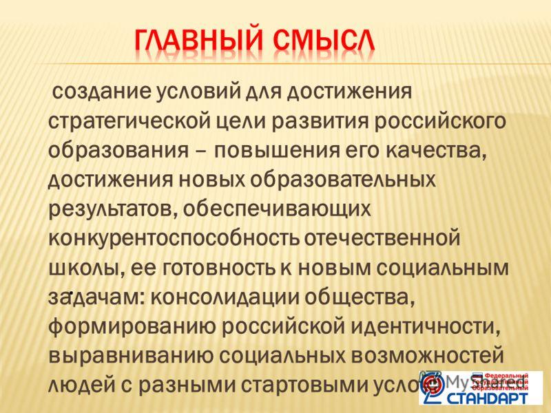 создание условий для достижения стратегической цели развития российского образования – повышения его качества, достижения новых образовательных результатов, обеспечивающих конкурентоспособность отечественной школы, ее готовность к новым социальным за