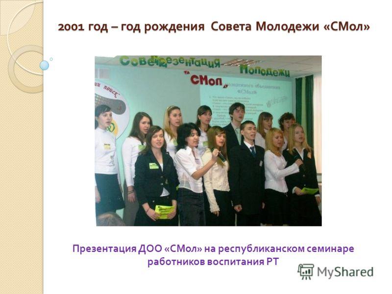 2001 год – год рождения Совета Молодежи « СМол » Презентация ДОО « СМол » на республиканском семинаре работников воспитания РТ