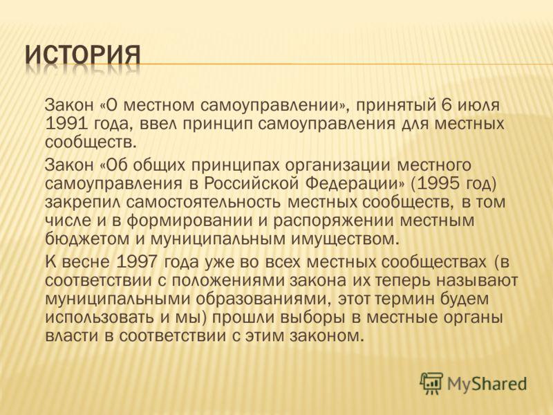 Закон «О местном самоуправлении», принятый 6 июля 1991 года, ввел принцип самоуправления для местных сообществ. Закон «Об общих принципах организации местного самоуправления в Российской Федерации» (1995 год) закрепил самостоятельность местных сообще
