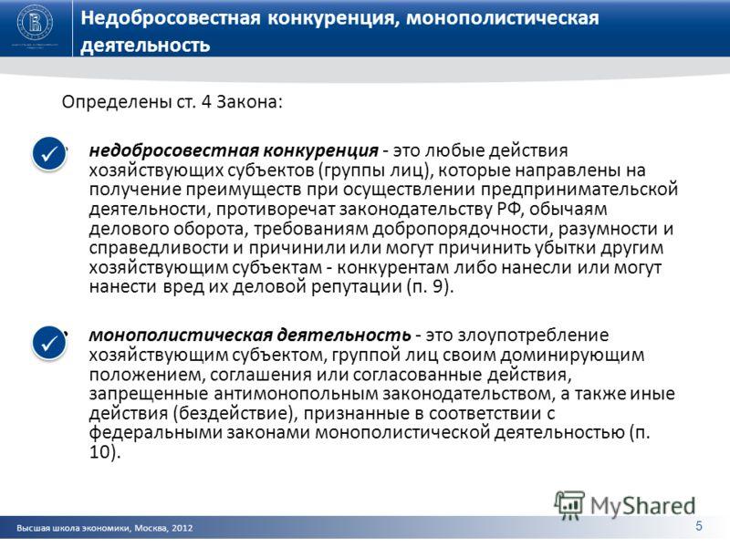 Высшая школа экономики, Москва, 2012 Недобросовестная конкуренция, монополистическая деятельность Определены ст. 4 Закона: недобросовестная конкуренция - это любые действия хозяйствующих субъектов (группы лиц), которые направлены на получение преимущ