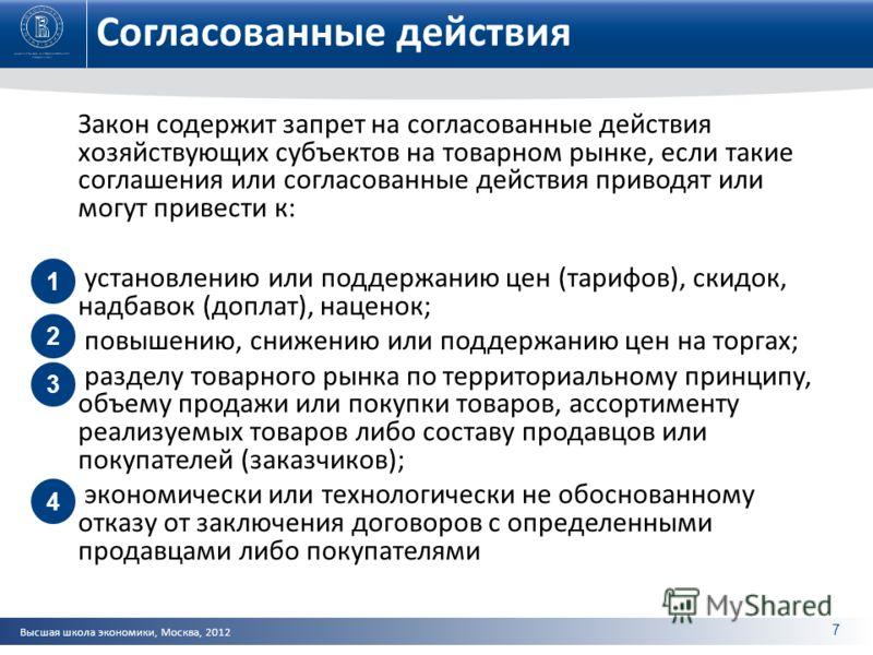 Высшая школа экономики, Москва, 2012 Согласованные действия Закон содержит запрет на согласованные действия хозяйствующих субъектов на товарном рынке, если такие соглашения или согласованные действия приводят или могут привести к: установлению или по