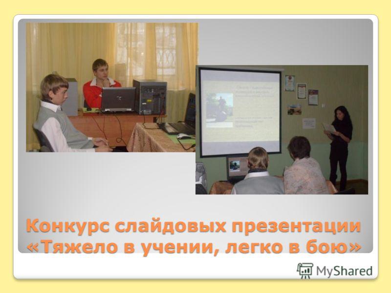 Конкурс слайдовых презентации «Тяжело в учении, легко в бою»