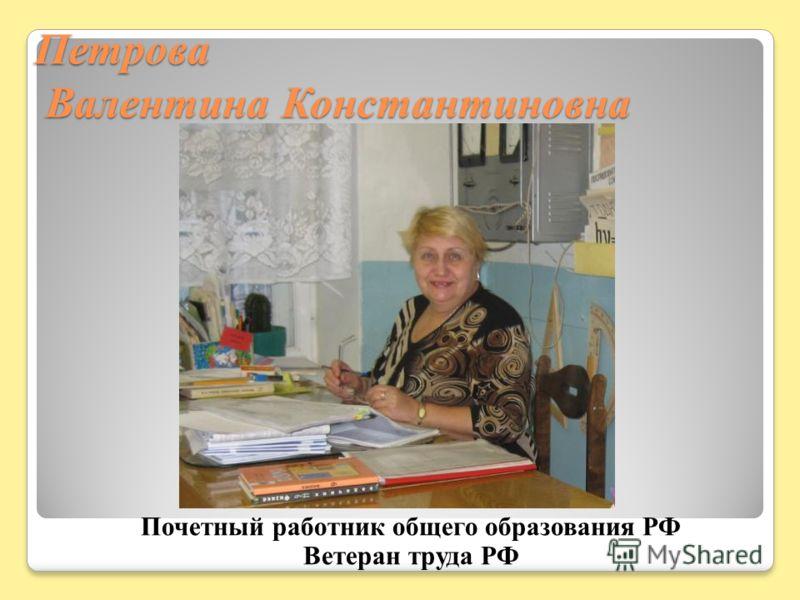 Петрова Валентина Константиновна Почетный работник общего образования РФ Ветеран труда РФ