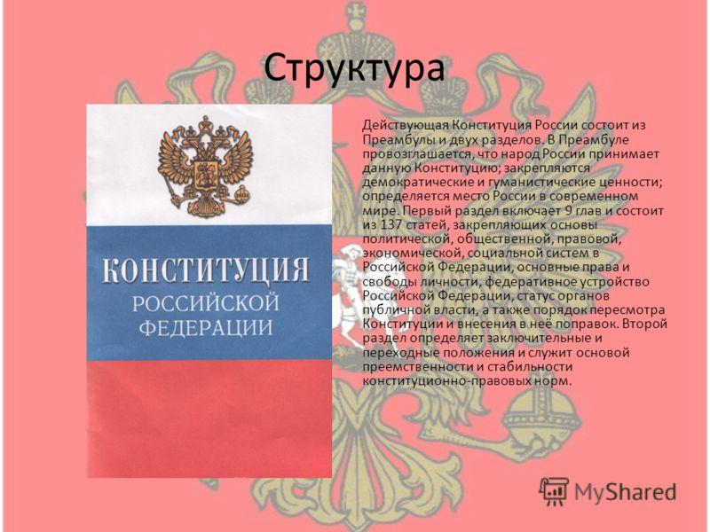 Структура Действующая Конституция России состоит из Преамбулы и двух разделов. В Преамбуле провозглашается, что народ России принимает данную Конституцию; закрепляются демократические и гуманистические ценности; определяется место России в современно