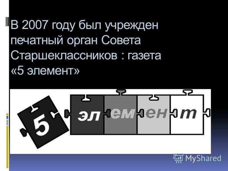 В 2007 году был учрежден печатный орган Совета Старшеклассников : газета «5 элемент»