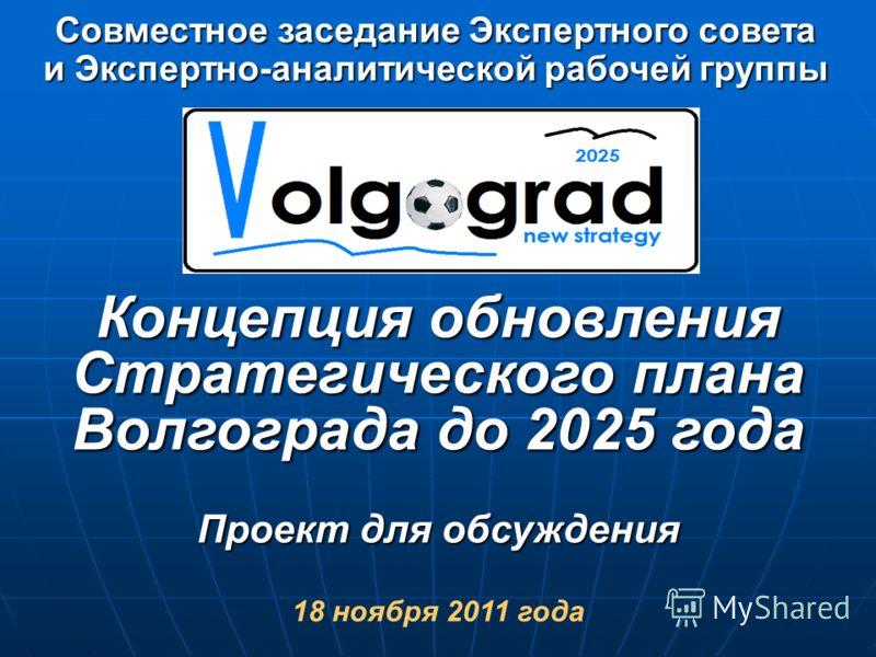 Концепция обновления Стратегического плана Волгограда до 2025 года Проект для обсуждения 18 ноября 2011 года Совместное заседание Экспертного совета и Экспертно-аналитической рабочей группы