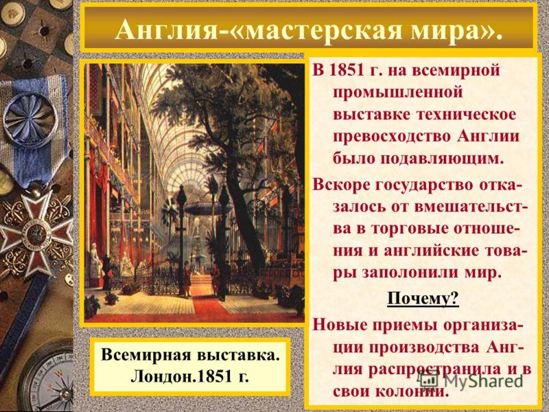 В 1851 г. на всемирной промышленной выставке техническое превосходство Англии было подавляющим. Вскоре государство отка- залось от вмешательст- ва в торговые отноше- ния и английские това- ры заполонили мир. Почему? Новые приемы организа- ции произво