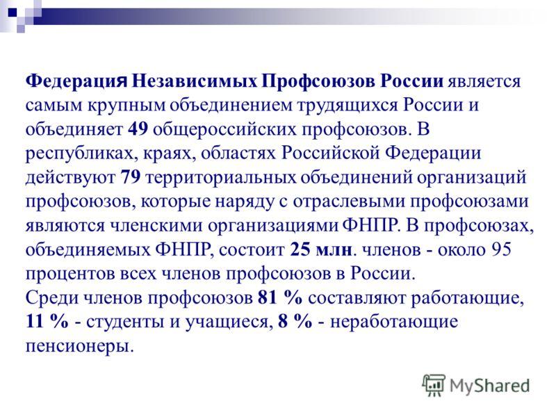 Федераци я Независимых Профсоюзов России является самым крупным объединением трудящихся России и объединяет 49 общероссийских профсоюзов. В республиках, краях, областях Российской Федерации действуют 79 территориальных объединений организаций профсою