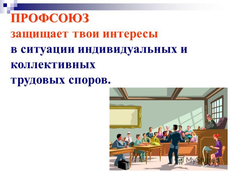 ПРОФСОЮЗ защищает твои интересы в ситуации индивидуальных и коллективных трудовых споров.