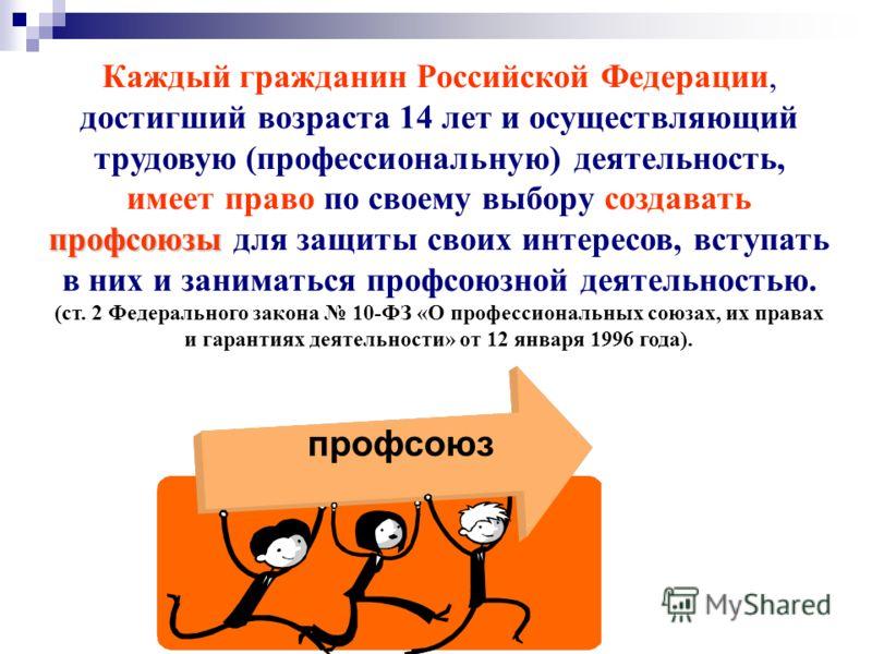 Каждый гражданин Российской Федерации, достигший возраста 14 лет и осуществляющий трудовую (профессиональную) деятельность, профсоюзы имеет право по своему выбору создавать профсоюзы для защиты своих интересов, вступать в них и заниматься профсоюзной