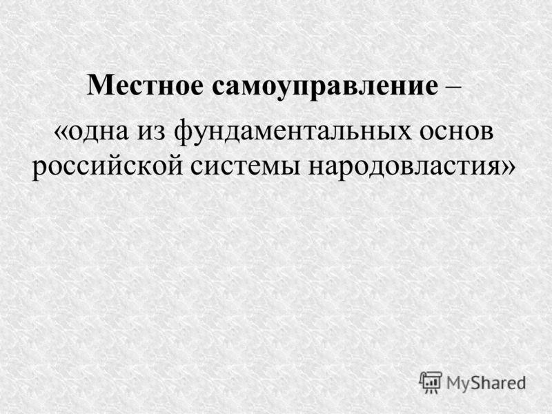 Местное самоуправление – «одна из фундаментальных основ российской системы народовластия»