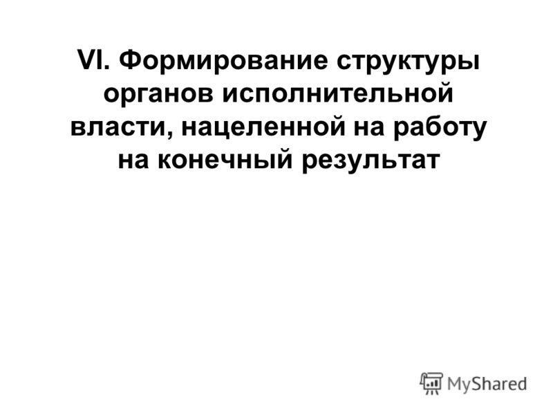 VI. Формирование структуры органов исполнительной власти, нацеленной на работу на конечный результат