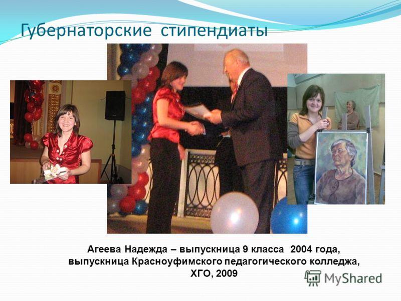 Губернаторские стипендиаты Агеева Надежда – выпускница 9 класса 2004 года, выпускница Красноуфимского педагогического колледжа, ХГО, 2009