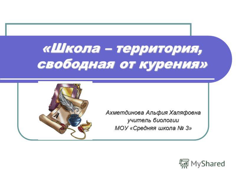 «Школа – территория, свободная от курения» Ахметдинова Альфия Халяфовна учитель биологии МОУ «Средняя школа 3»