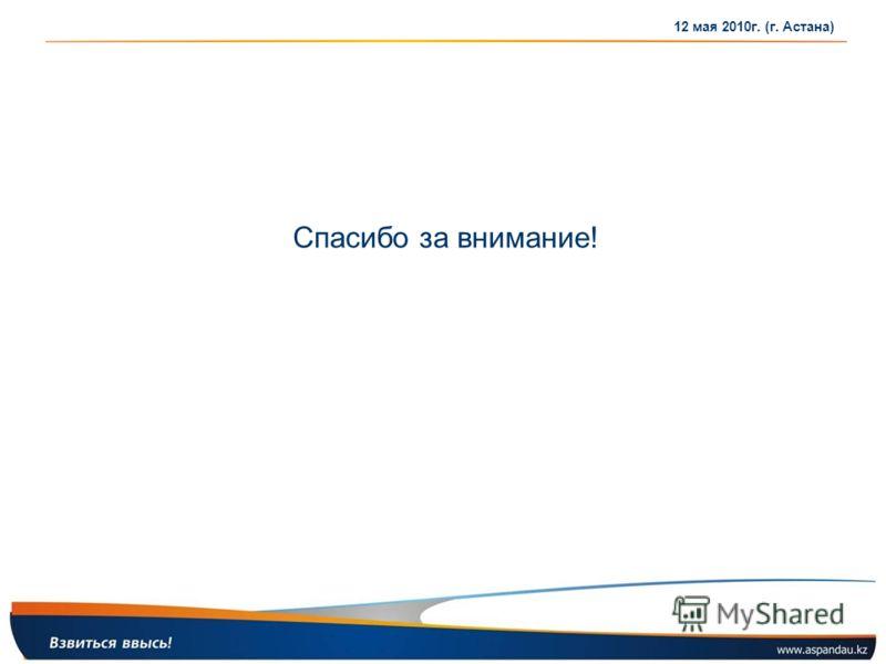 Спасибо за внимание! 12 мая 2010г. (г. Астана)