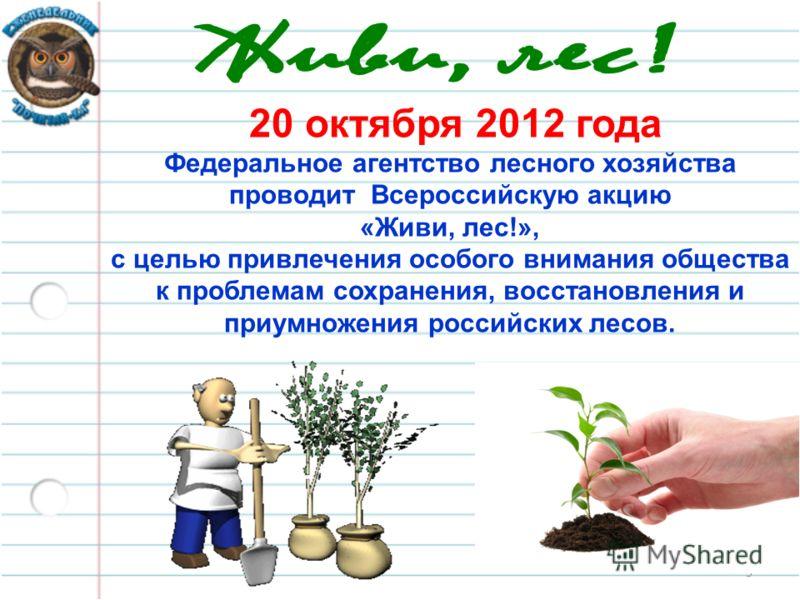 5 20 октября 2012 года Федеральное агентство лесного хозяйства проводит Всероссийскую акцию «Живи, лес!», с целью привлечения особого внимания общества к проблемам сохранения, восстановления и приумножения российских лесов.