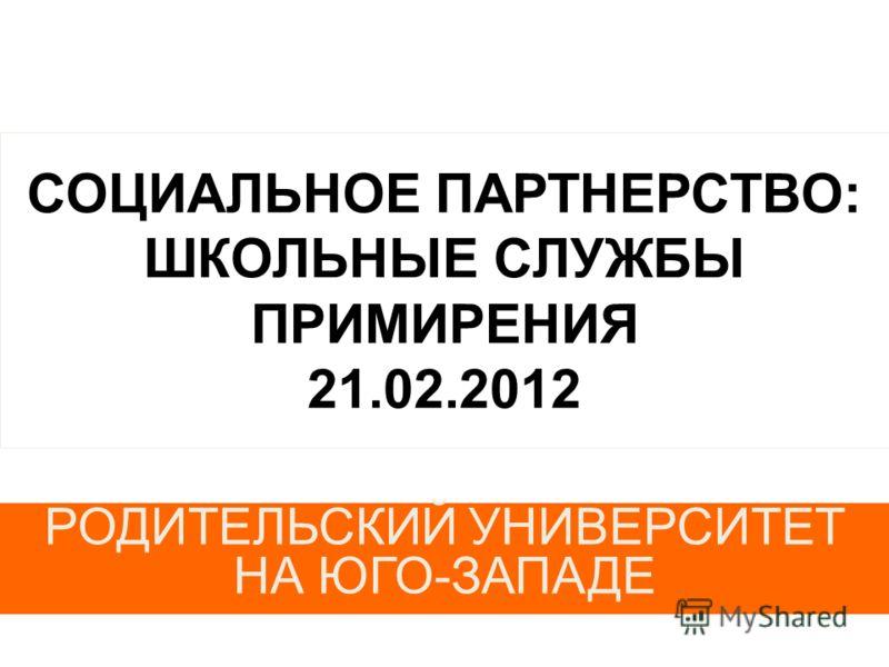 СОЦИАЛЬНОЕ ПАРТНЕРСТВО: ШКОЛЬНЫЕ СЛУЖБЫ ПРИМИРЕНИЯ 21.02.2012 РОДИТЕЛЬСКИЙ УНИВЕРСИТЕТ НА ЮГО-ЗАПАДЕ