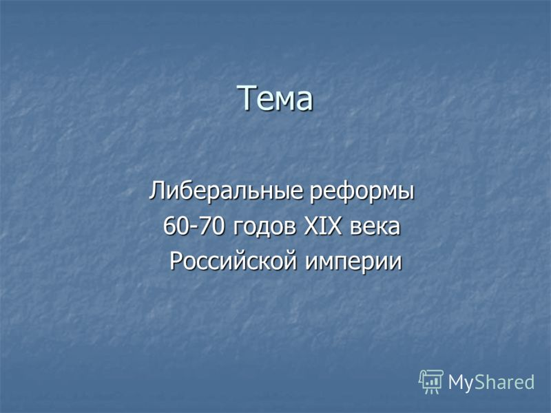 Тема Либеральные реформы 60-70 годов XIX века Российской империи Российской империи