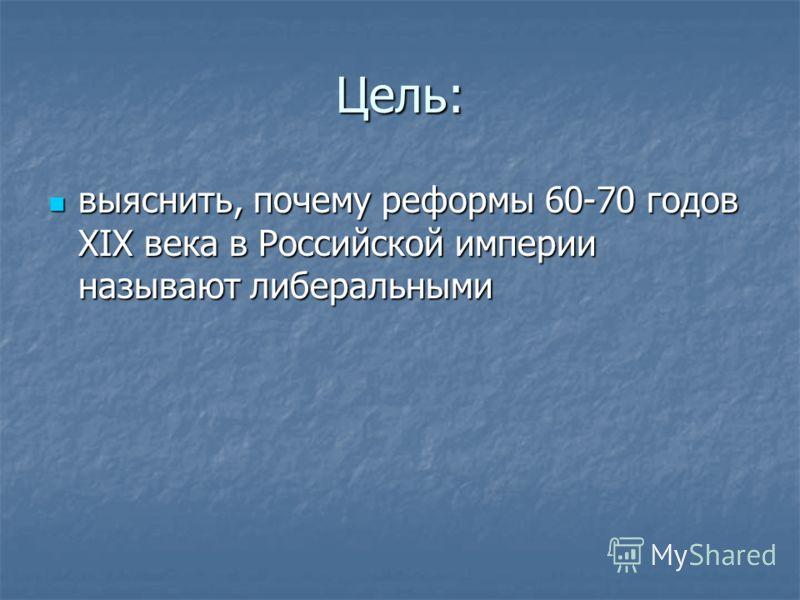 Цель: выяснить, почему реформы 60-70 годов XIX века в Российской империи называют либеральными выяснить, почему реформы 60-70 годов XIX века в Российской империи называют либеральными
