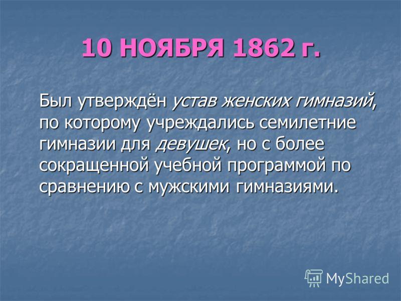 10 НОЯБРЯ 1862 г. Был утверждён устав женских гимназий, по которому учреждались семилетние гимназии для девушек, но с более сокращенной учебной программой по сравнению с мужскими гимназиями. Был утверждён устав женских гимназий, по которому учреждали