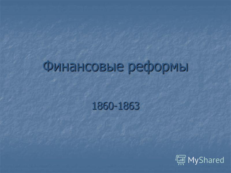 Финансовые реформы 1860-1863