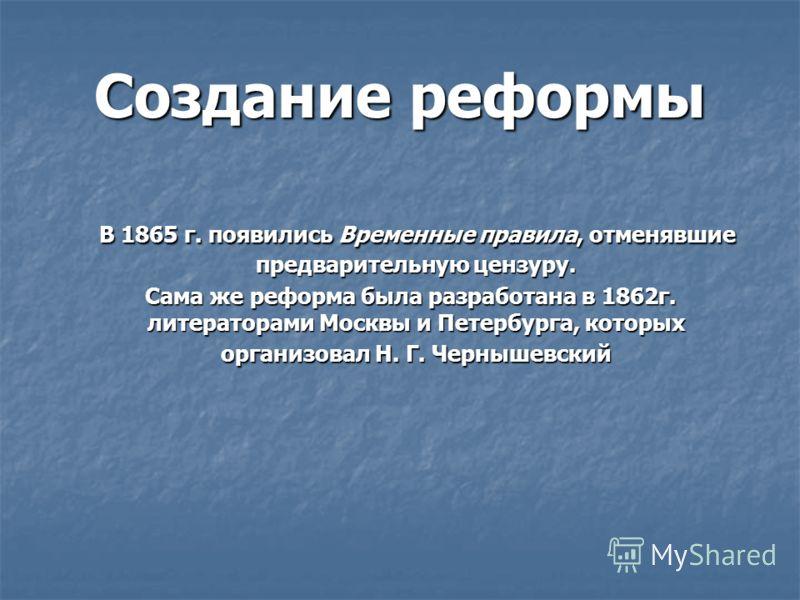 Создание реформы В 1865 г. появились Временные правила, отменявшие предварительную цензуру. В 1865 г. появились Временные правила, отменявшие предварительную цензуру. Сама же реформа была разработана в 1862г. литераторами Москвы и Петербурга, которых