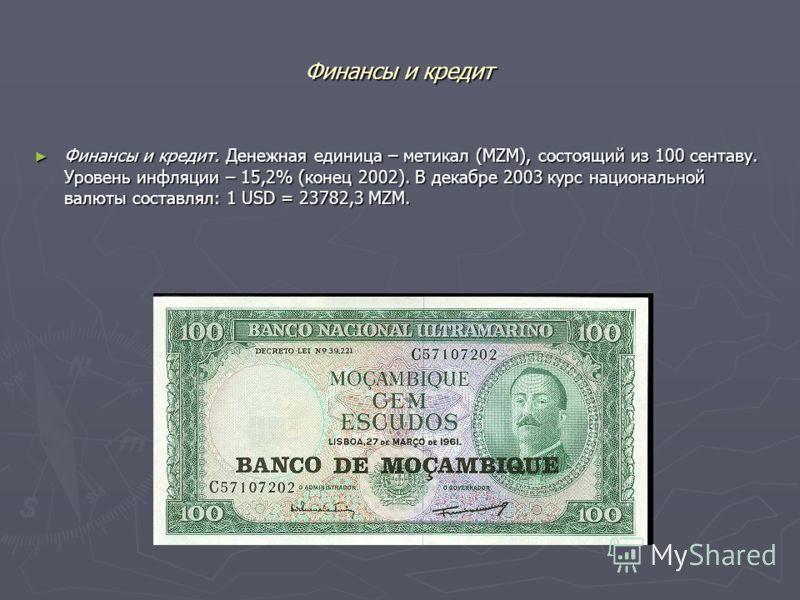 Финансы и кредит Финансы и кредит. Денежная единица – метикал (MZM), состоящий из 100 сентаву. Уровень инфляции – 15,2% (конец 2002). В декабре 2003 курс национальной валюты составлял: 1 USD = 23782,3 MZM. Финансы и кредит. Денежная единица – метикал