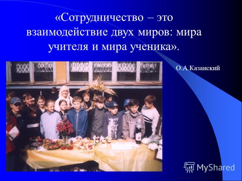 «Сотрудничество – это взаимодействие двух миров: мира учителя и мира ученика». О.А.Казанский