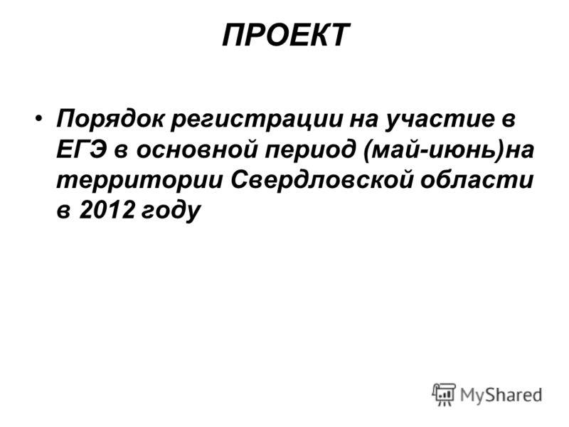 ПРОЕКТ Порядок регистрации на участие в ЕГЭ в основной период (май-июнь)на территории Свердловской области в 2012 году