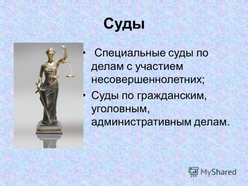 Суды Специальные суды по делам с участием несовершеннолетних; Суды по гражданским, уголовным, административным делам.