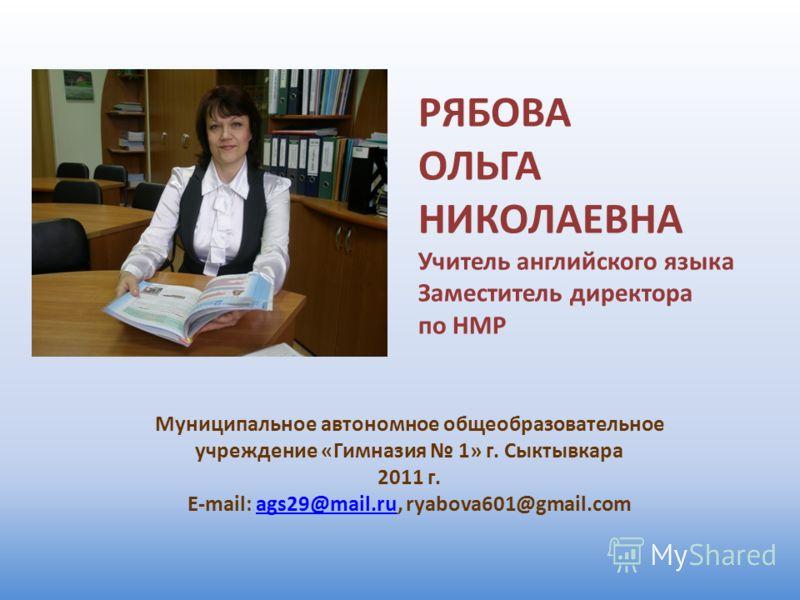 РЯБОВА ОЛЬГА НИКОЛАЕВНА Учитель английского языка Заместитель директора по НМР Муниципальное автономное общеобразовательное учреждение «Гимназия 1» г. Сыктывкара 2011 г. E-mail: ags29@mail.ru, ryabova601@gmail.comags29@mail.ru