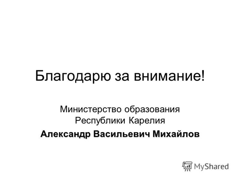 Благодарю за внимание! Министерство образования Республики Карелия Александр Васильевич Михайлов