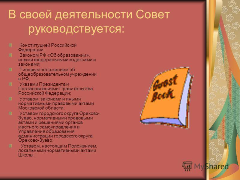 В своей деятельности Совет руководствуется: Конституцией Российской Федерации; Законом РФ «Об образовании», иными федеральными кодексами и законами; Типовым положением об общеобразовательном учреждении в РФ; Указами Президента и Постановлениями Прави