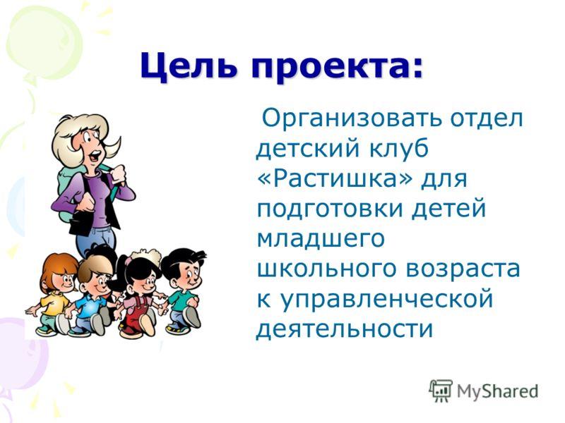 Цель проекта: Организовать отдел детский клуб «Растишка» для подготовки детей младшего школьного возраста к управленческой деятельности