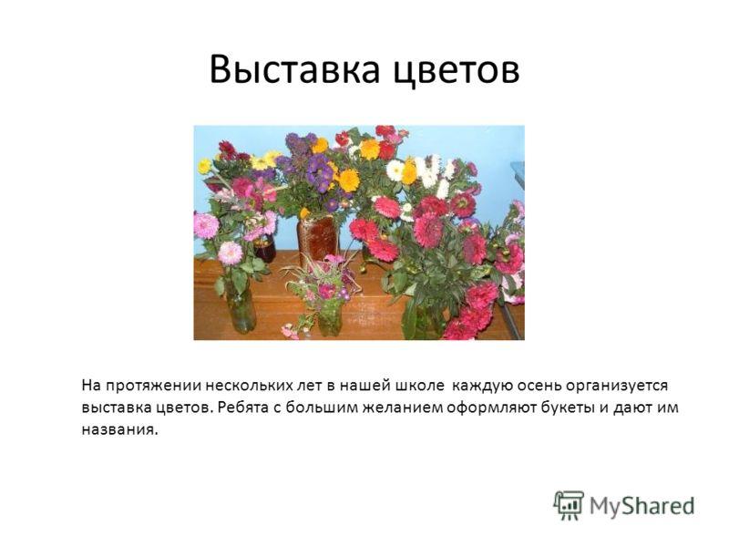 Выставка цветов На протяжении нескольких лет в нашей школе каждую осень организуется выставка цветов. Ребята с большим желанием оформляют букеты и дают им названия.