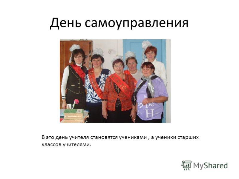День самоуправления В это день учителя становятся учениками, а ученики старших классов учителями.