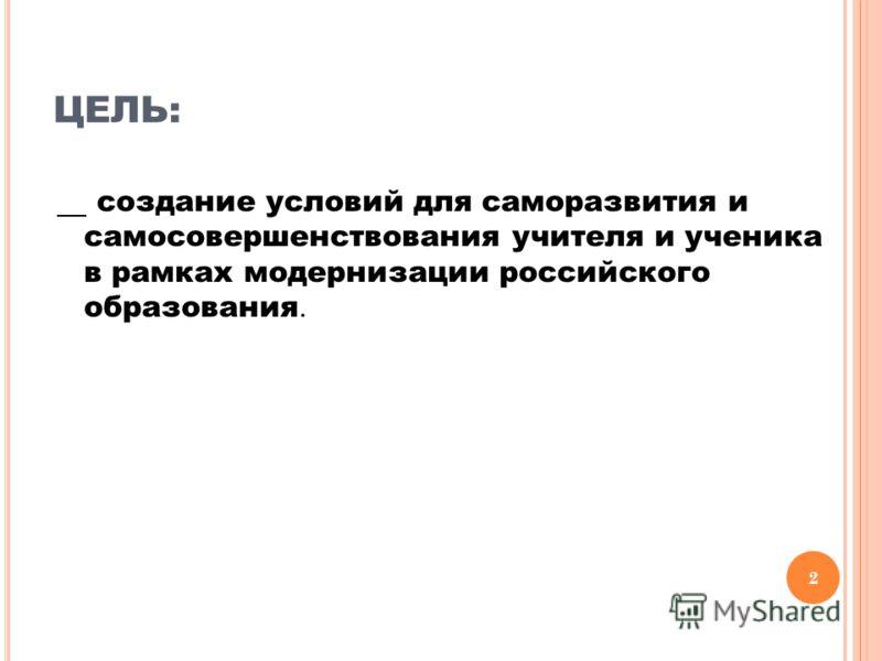 ЦЕЛЬ: создание условий для саморазвития и самосовершенствования учителя и ученика в рамках модернизации российского образования. 2